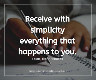 Receive with simplicity everything that happens to you. -  RASHI, BIBLE SCHOLAR