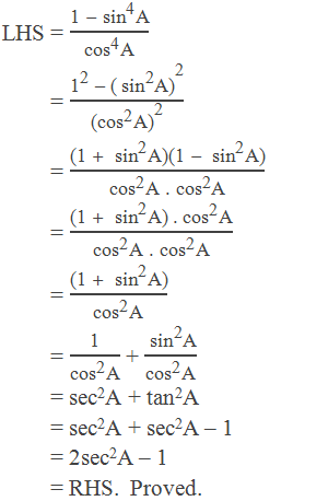 "LHS = (""1 "" -〖"" sin"" 〗^""4""  ""A"" )/(〖""cos"" 〗^""4""  ""A"" )          = (""1"" ^""2""  "" – "" 〖""("" 〖"" sin"" 〗^""2""  ""A)"" 〗^""2"" )/〖""("" 〖""cos"" 〗^""2""  ""A)"" 〗^""2""            = (""(1 "" +"" "" 〖"" sin"" 〗^""2""  ""A)(1 "" -"" "" 〖"" sin"" 〗^""2""  ""A)"" )/(〖""cos"" 〗^""2""  ""A ."" 〖""cos"" 〗^""2""  ""A"" )          = (""(1 "" +"" "" 〖"" sin"" 〗^""2""  ""A)"" 〖"" .cos"" 〗^""2""  ""A"" )/(〖""cos"" 〗^""2""  ""A ."" 〖""cos"" 〗^""2""  ""A"" )          = (""(1 "" +"" "" 〖"" sin"" 〗^""2""  ""A)"" )/(〖""cos"" 〗^""2""  ""A"" )          = ""1"" /(〖""cos"" 〗^""2""  ""A"" ) + (〖"" sin"" 〗^""2""  ""A"" )/(〖""cos"" 〗^""2""  ""A"" )          = sec2A + tan2A          = sec2A + sec2A – 1           = 2sec2A – 1           = RHS.  Proved."