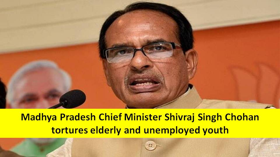 Madhya Pradesh Chief Minister Shivraj Singh Chohan's atrocities on elderly and unemployed youth