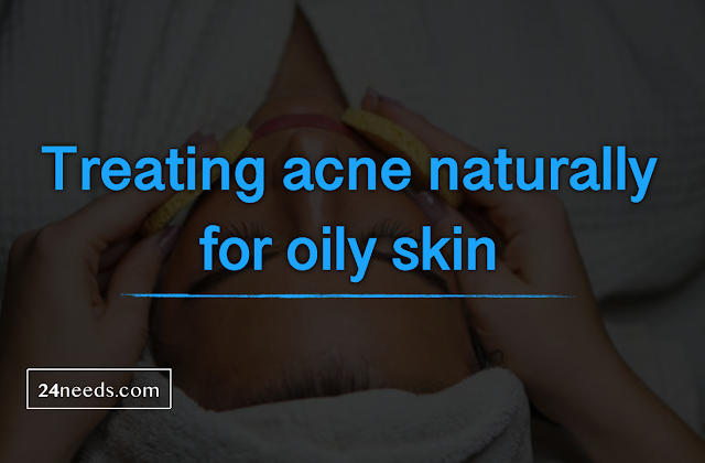 Treating acne naturally for oily skin