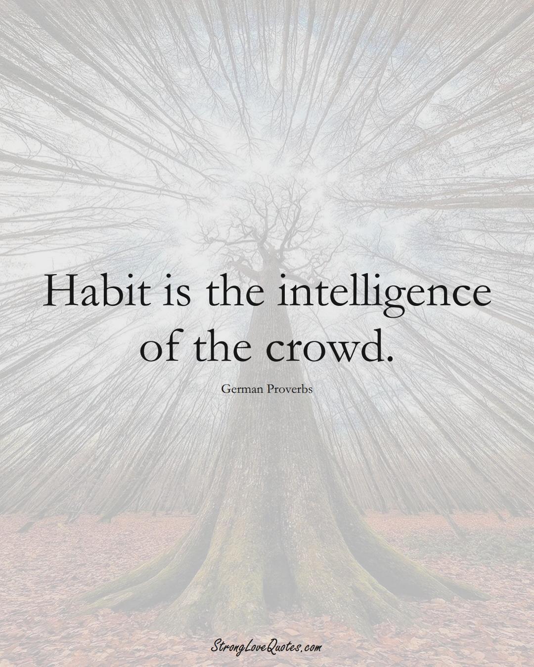 Habit is the intelligence of the crowd. (German Sayings);  #EuropeanSayings