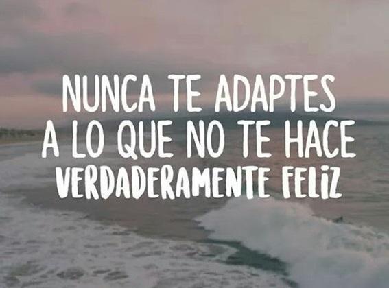 Nunca te adaptes a lo que no te hace feliz