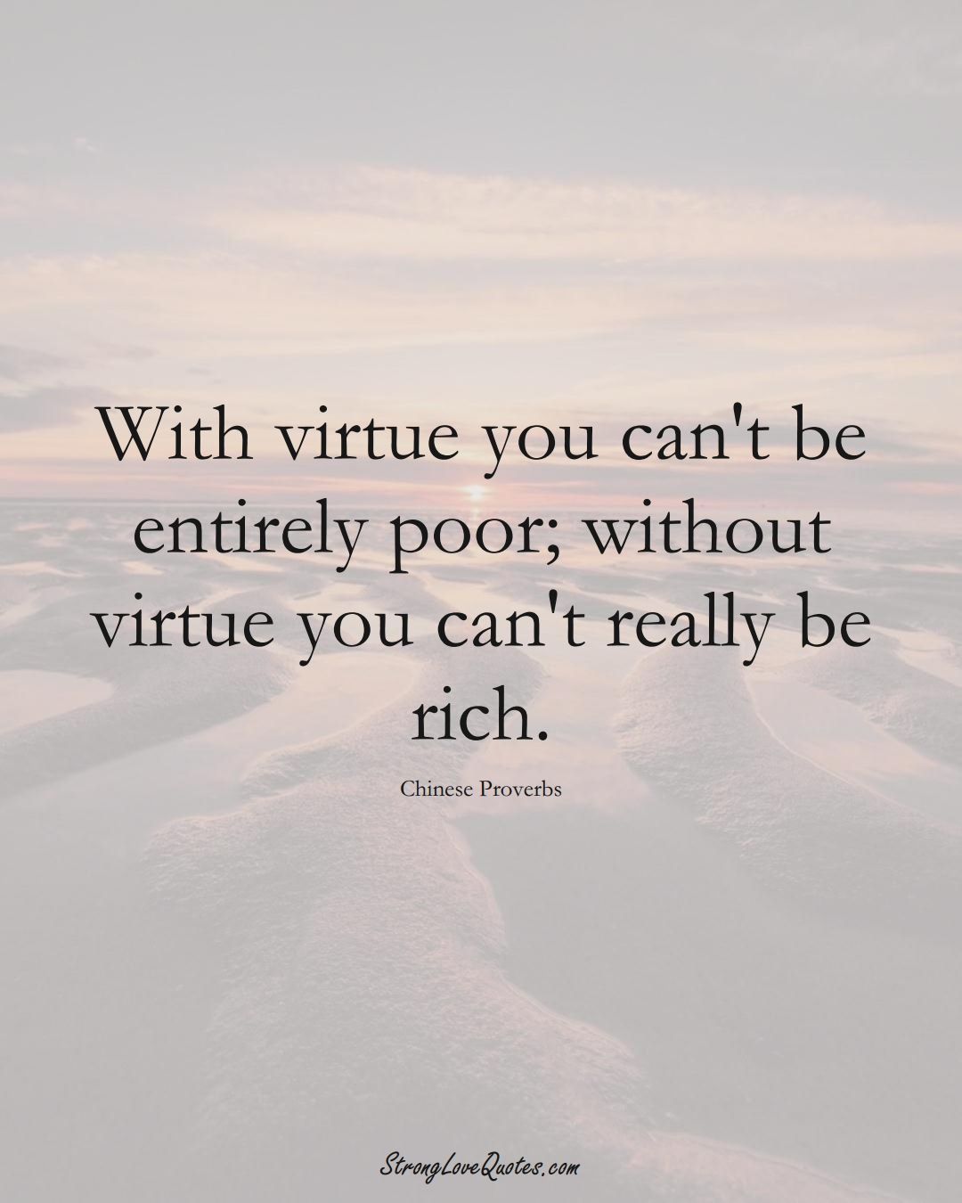 With virtue you can't be entirely poor; without virtue you can't really be rich. (Chinese Sayings);  #AsianSayings