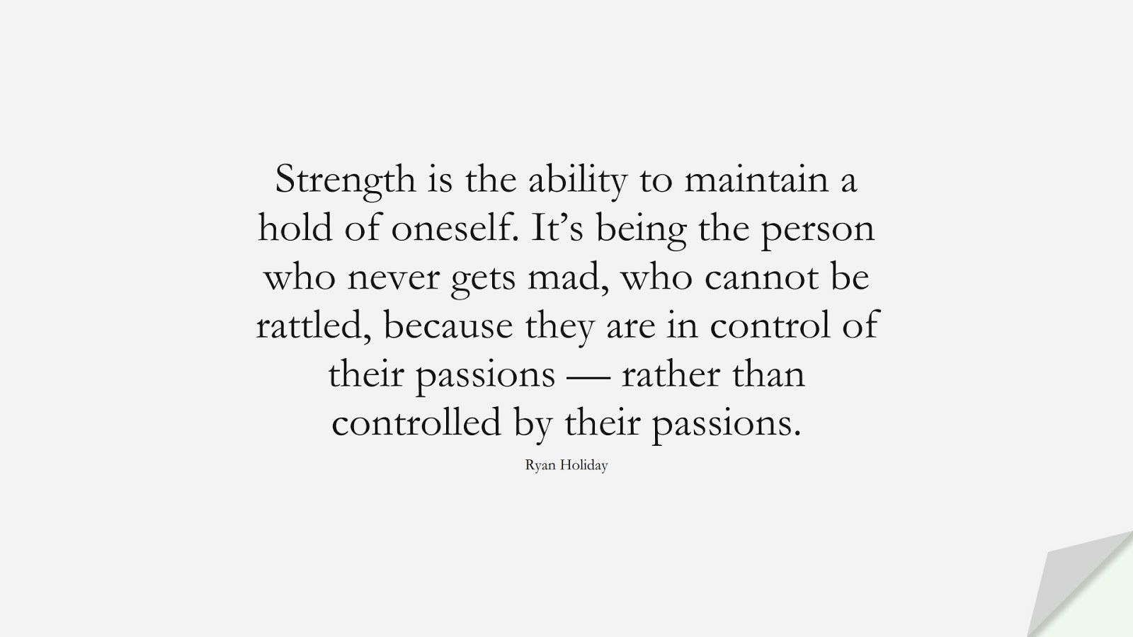 Strength is the ability to maintain a hold of oneself. It's being the person who never gets mad, who cannot be rattled, because they are in control of their passions — rather than controlled by their passions. (Ryan Holiday);  #BeingStrongQuotes