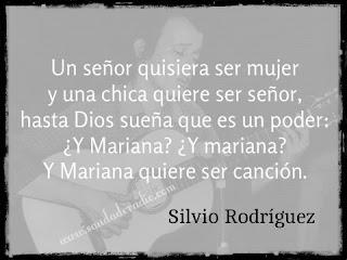 """""""Un señor quisiera ser mujer  y una chica quiere ser señor,  hasta Dios sueña que es un poder:  ¿Y Mariana? ¿Y mariana?  Y Mariana quiere ser canción."""" Silvio Rodríguez"""