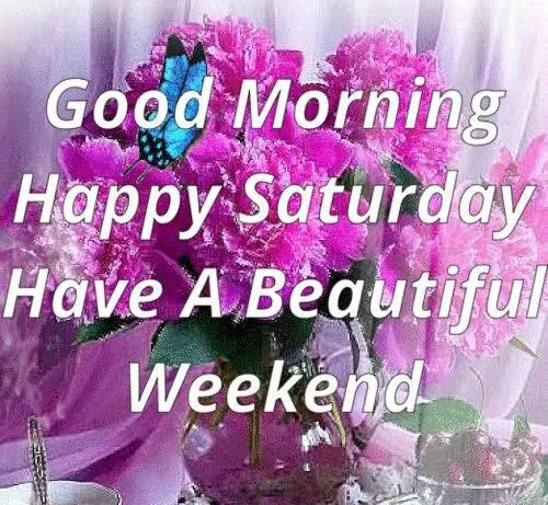 Good morning saturday have a wonderful weekend