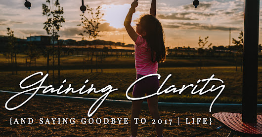 Gaining Clarity {and saying goodbye to 2017} | Life