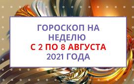 Гороскоп на неделю со 2 по 8 августа 2021 года