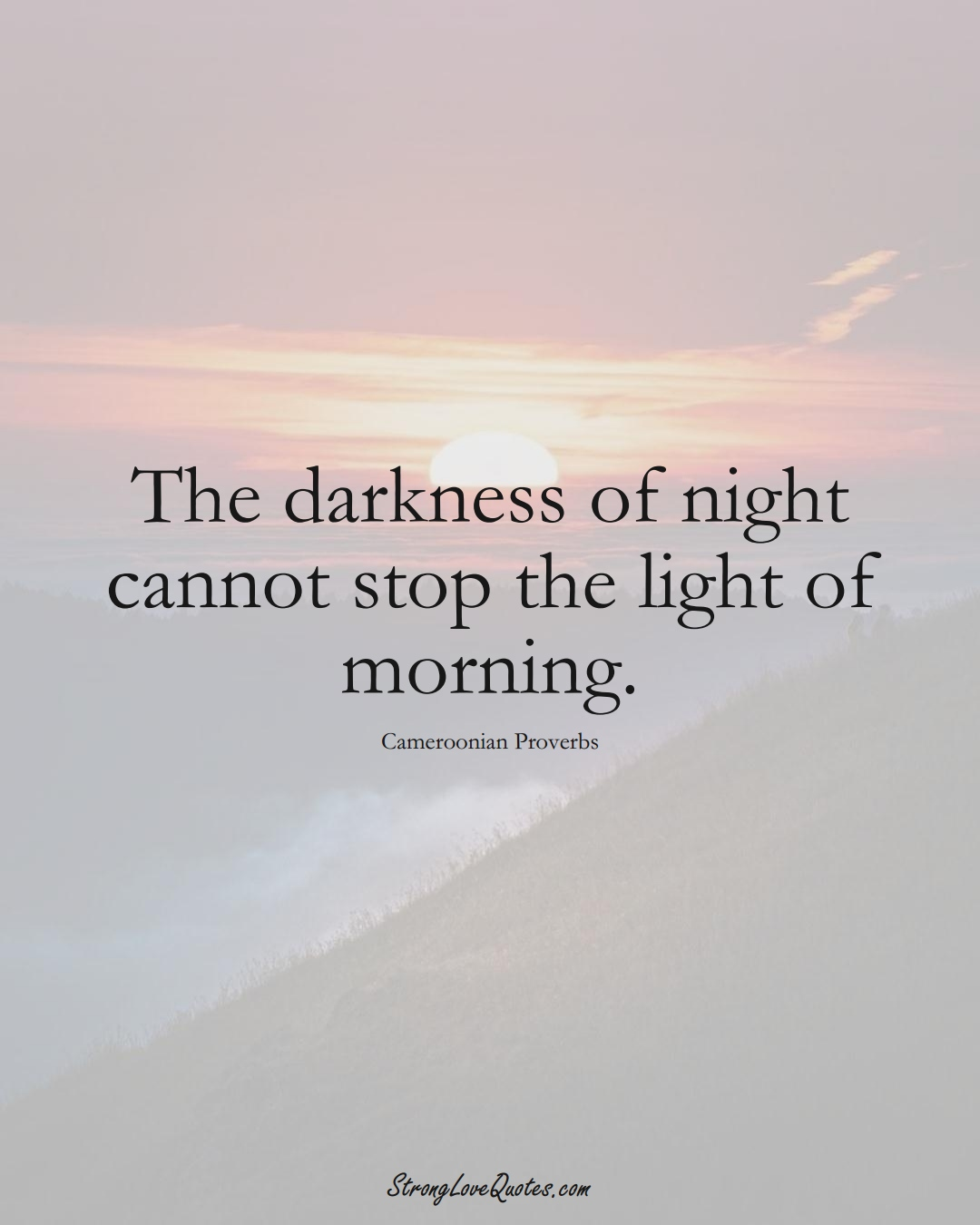 The darkness of night cannot stop the light of morning. (Cameroonian Sayings);  #AfricanSayings