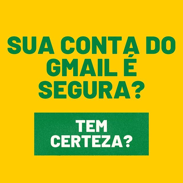 Sua conta do Gmail é segura? Tem certeza?