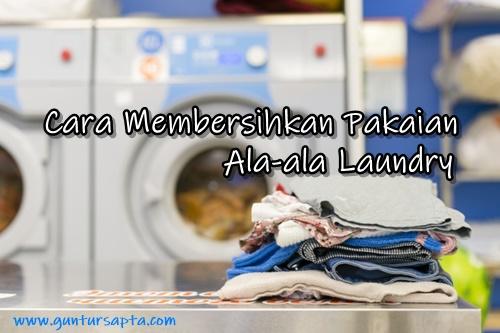 Cara Membersihkan Pakaian Ala-ala Laundry