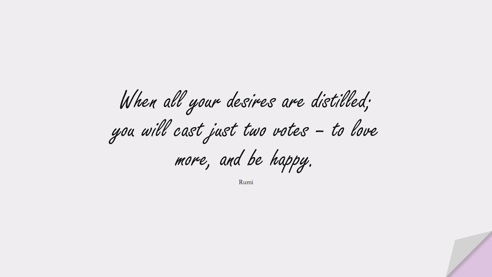 When all your desires are distilled; you will cast just two votes – to love more, and be happy. (Rumi);  #RumiQuotes