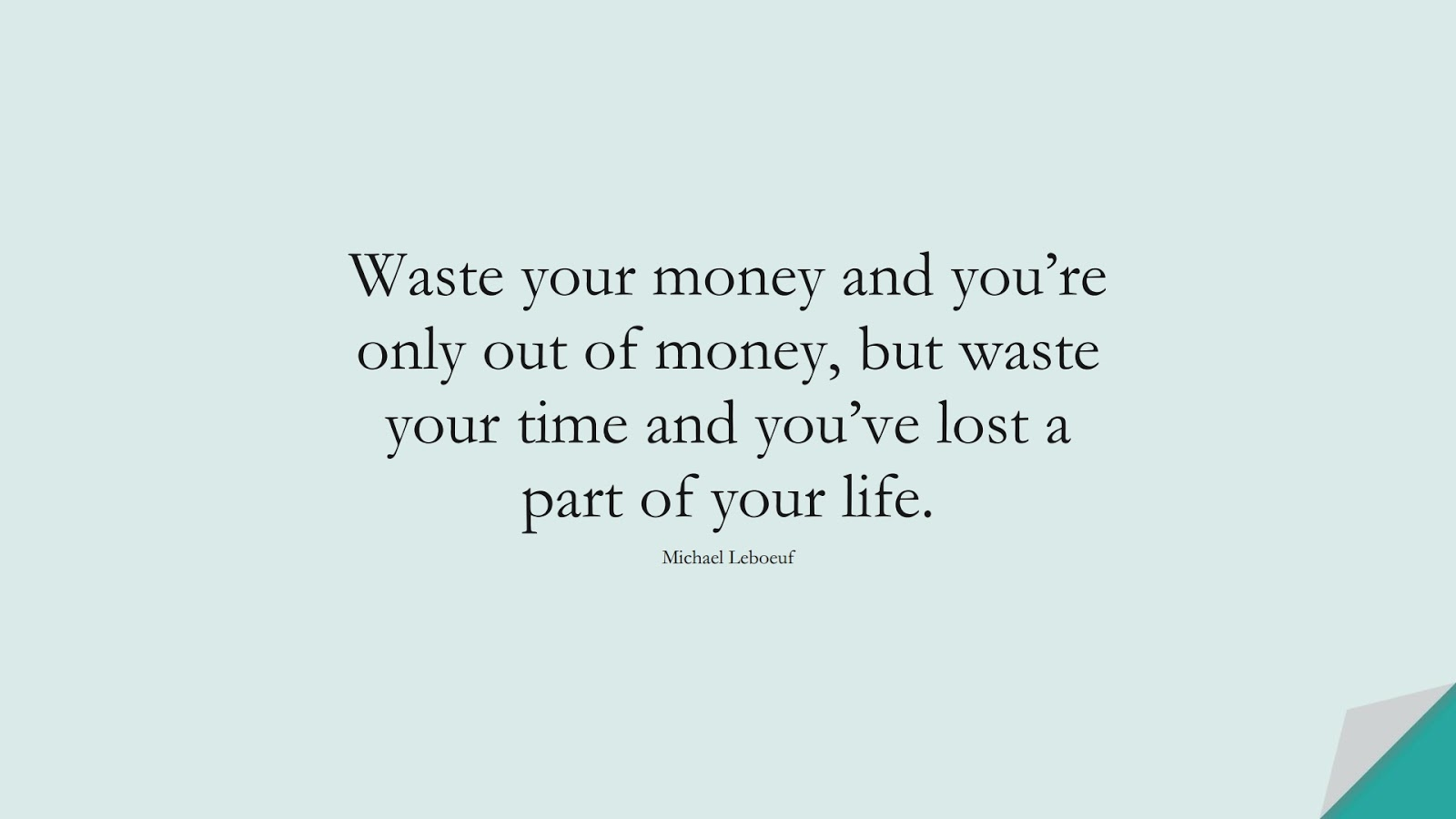 Waste your money and you're only out of money, but waste your time and you've lost a part of your life. (Michael Leboeuf);  #MoneyQuotes