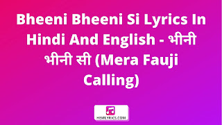 Bheeni Bheeni Si Lyrics In Hindi And English - भीनी भीनी सी (Mera Fauji Calling)