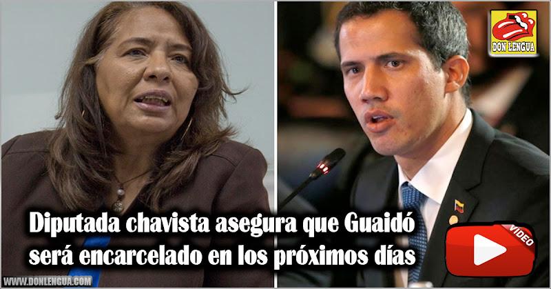 Diputada chavista asegura que Guaidó será encarcelado en los próximos días