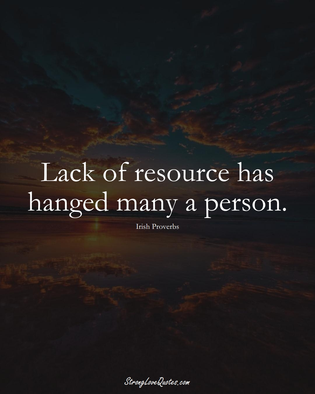 Lack of resource has hanged many a person. (Irish Sayings);  #EuropeanSayings