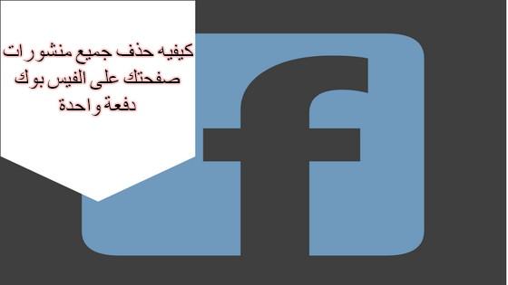 كيفيه حذف جميع منشورات صفحتك على الفيس بوك دفعة واحدة
