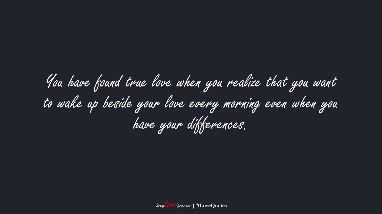 You have found true love when you realize that you want to wake up beside your love every morning even when you have your differences.FALSE