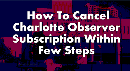 KeepTheTech :  How To Cancel The Charlotte Observer Subscription - Right Now