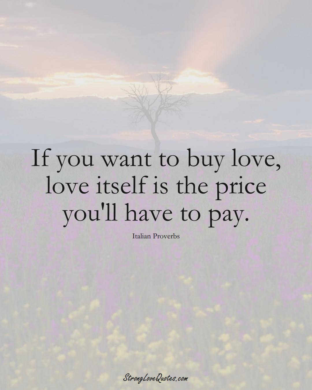 If you want to buy love, love itself is the price you'll have to pay. (Italian Sayings);  #EuropeanSayings