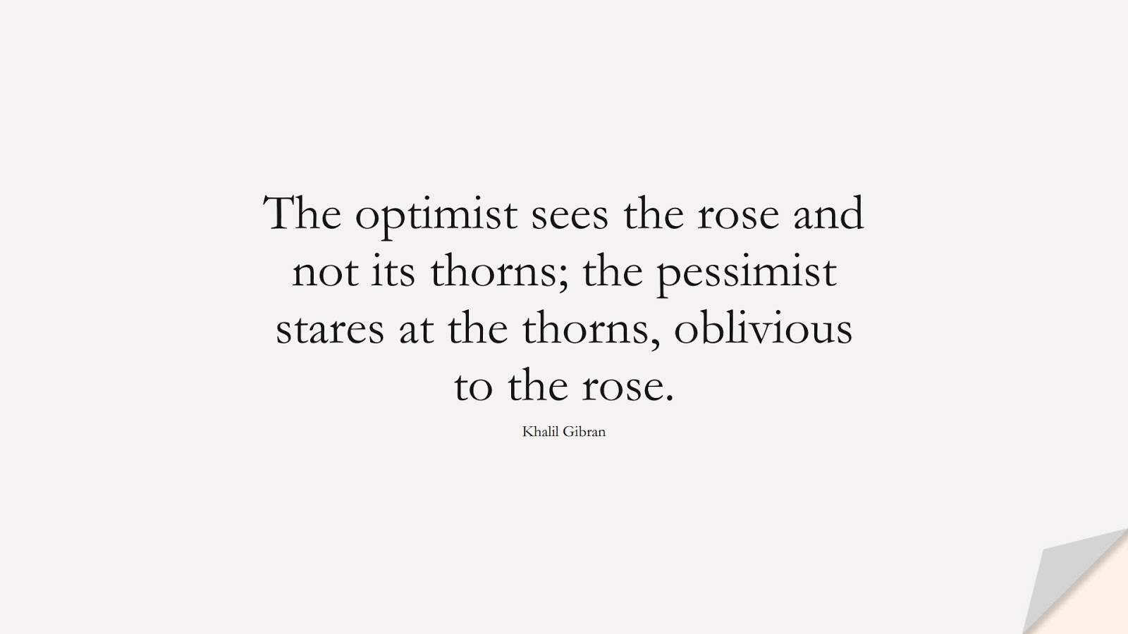 The optimist sees the rose and not its thorns; the pessimist stares at the thorns, oblivious to the rose. (Khalil Gibran);  #InspirationalQuotes