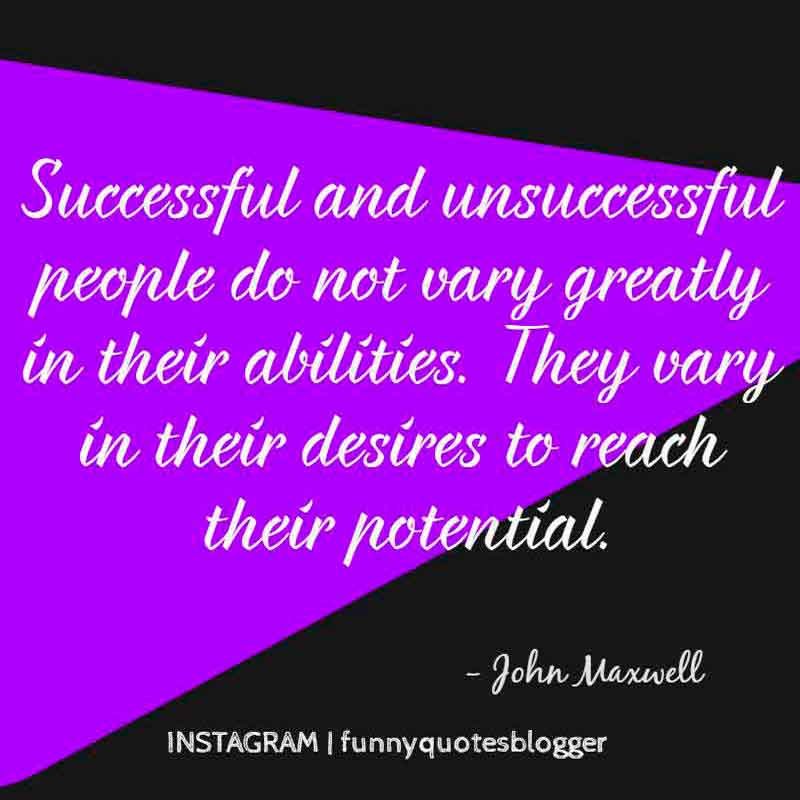Successful and unsuccessful people do not vary greatly in their abilities. They vary in their desires to reach their potential, Motivational Quote from John Maxwell