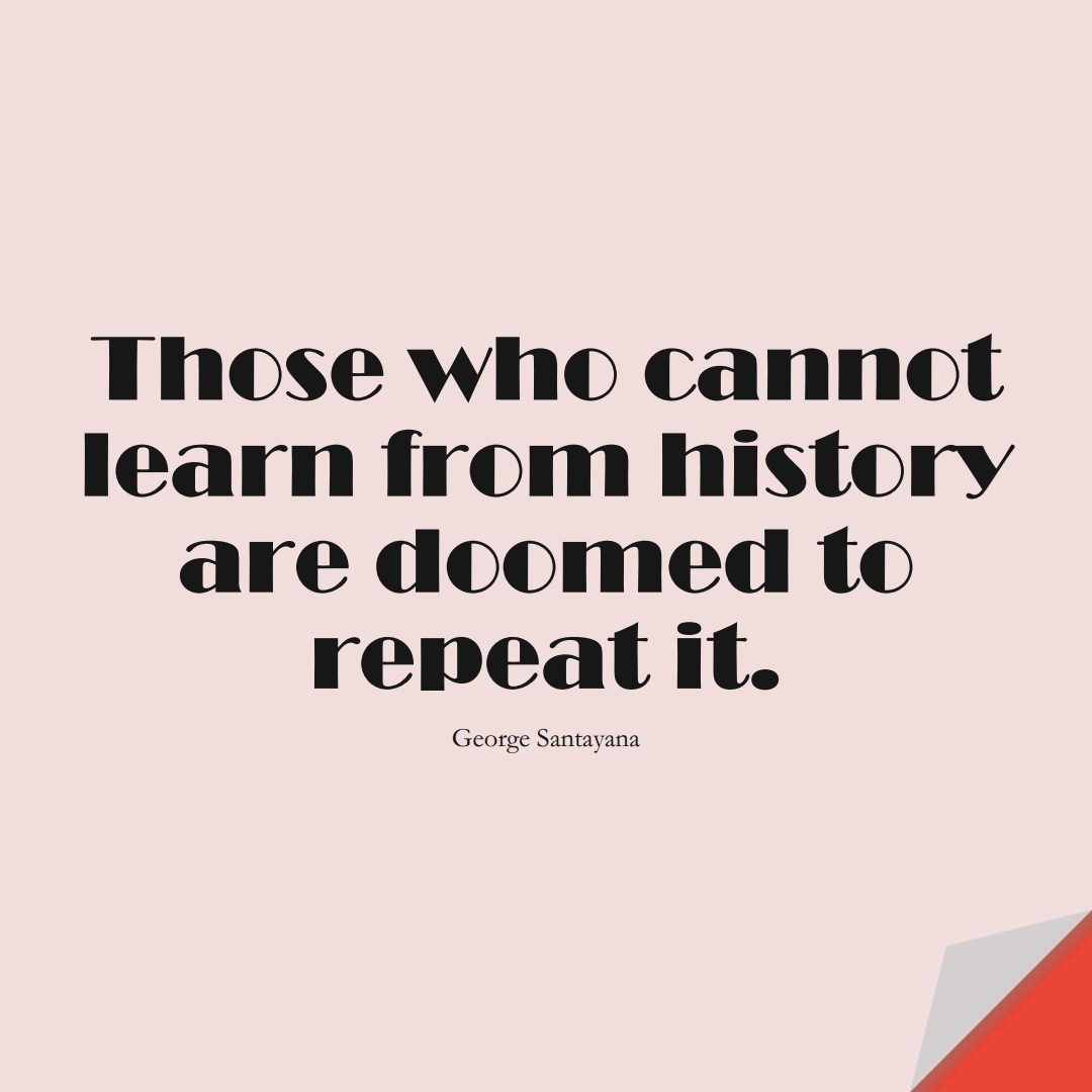 Those who cannot learn from history are doomed to repeat it. (George Santayana);  #LearningQuotes