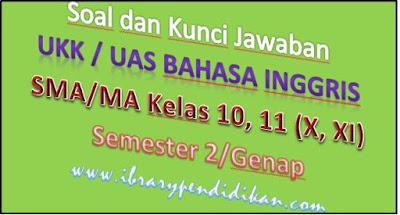 Soal dan Kunci Jawaban UKK / UAS Bahasa Inggris Kelas 10, 11 (X, XI) Semester 2/Genap