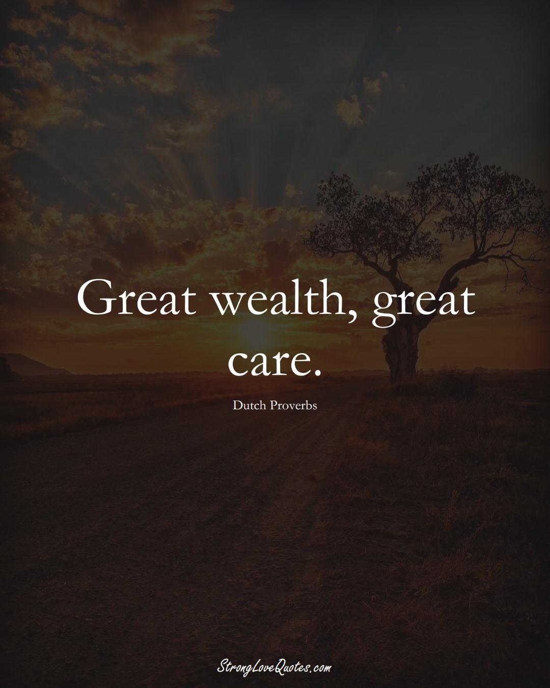 Great wealth, great care. (Dutch Sayings);  #EuropeanSayings