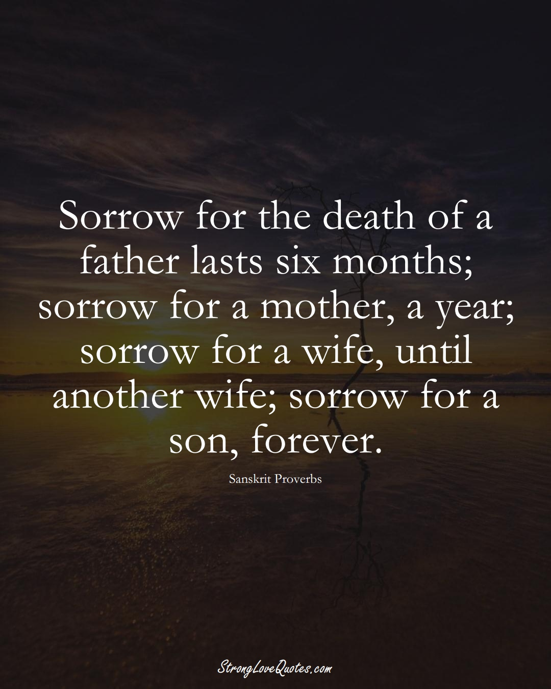 Sorrow for the death of a father lasts six months; sorrow for a mother, a year; sorrow for a wife, until another wife; sorrow for a son, forever. (Sanskrit Sayings);  #aVarietyofCulturesSayings