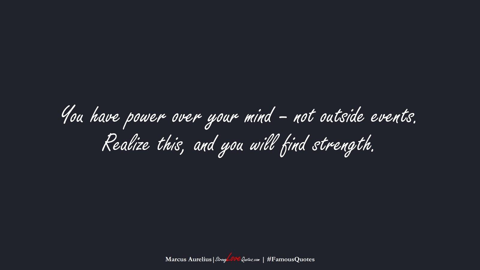 You have power over your mind – not outside events. Realize this, and you will find strength. (Marcus Aurelius);  #FamousQuotes