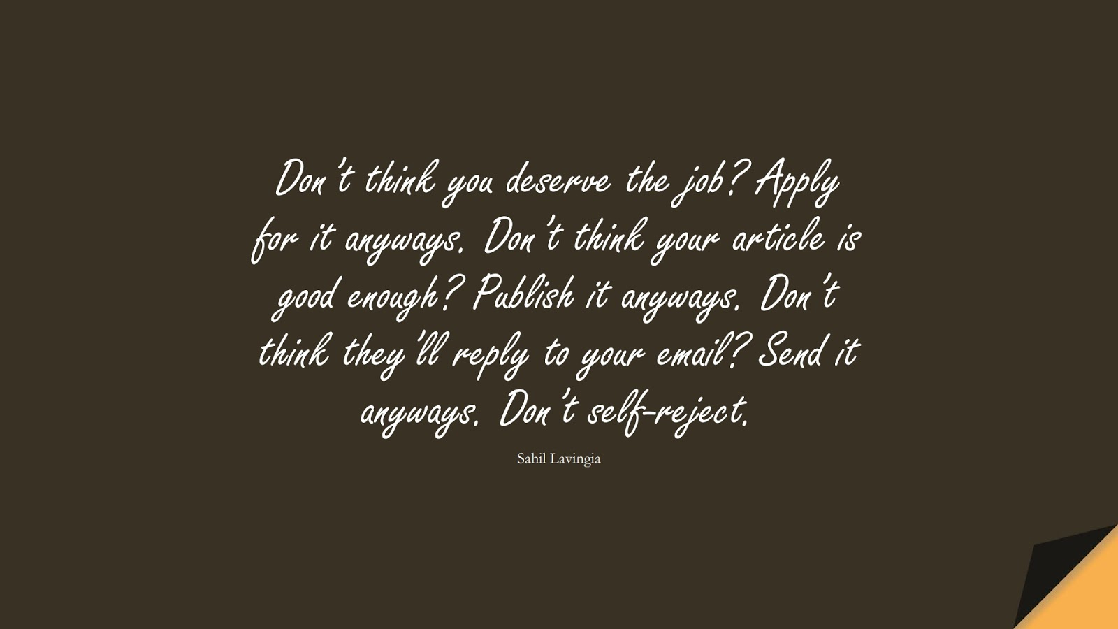 Don't think you deserve the job? Apply for it anyways. Don't think your article is good enough? Publish it anyways. Don't think they'll reply to your email? Send it anyways. Don't self-reject. (Sahil Lavingia);  #EncouragingQuotes