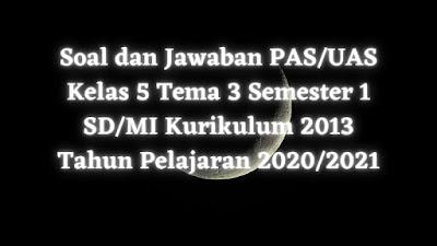 Soal dan Jawaban PAS/UAS Kelas 5 Tema 3 Semester 1 SD/MI Kurikulum 2013 TP 2020/2021