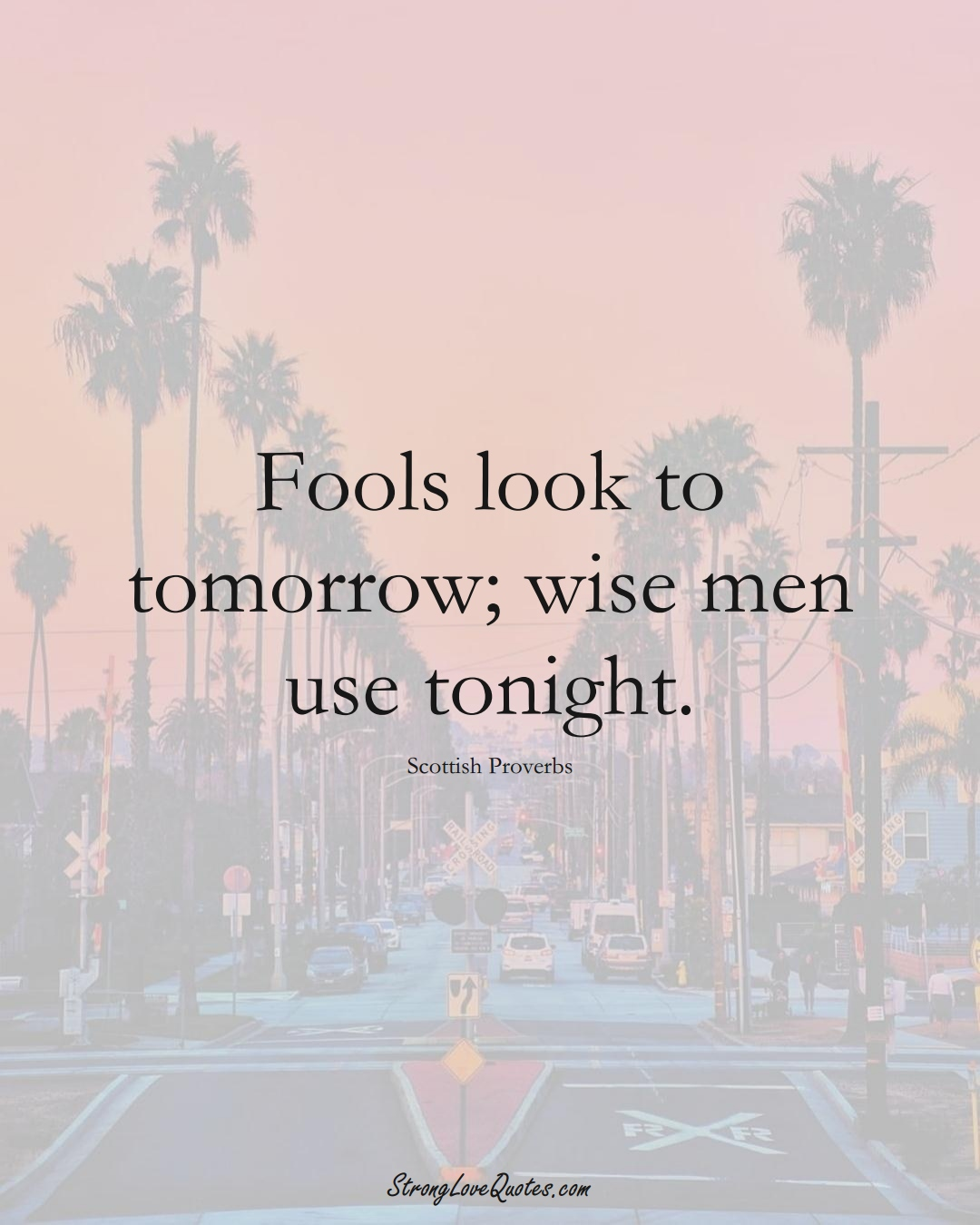 Fools look to tomorrow; wise men use tonight. (Scottish Sayings);  #EuropeanSayings