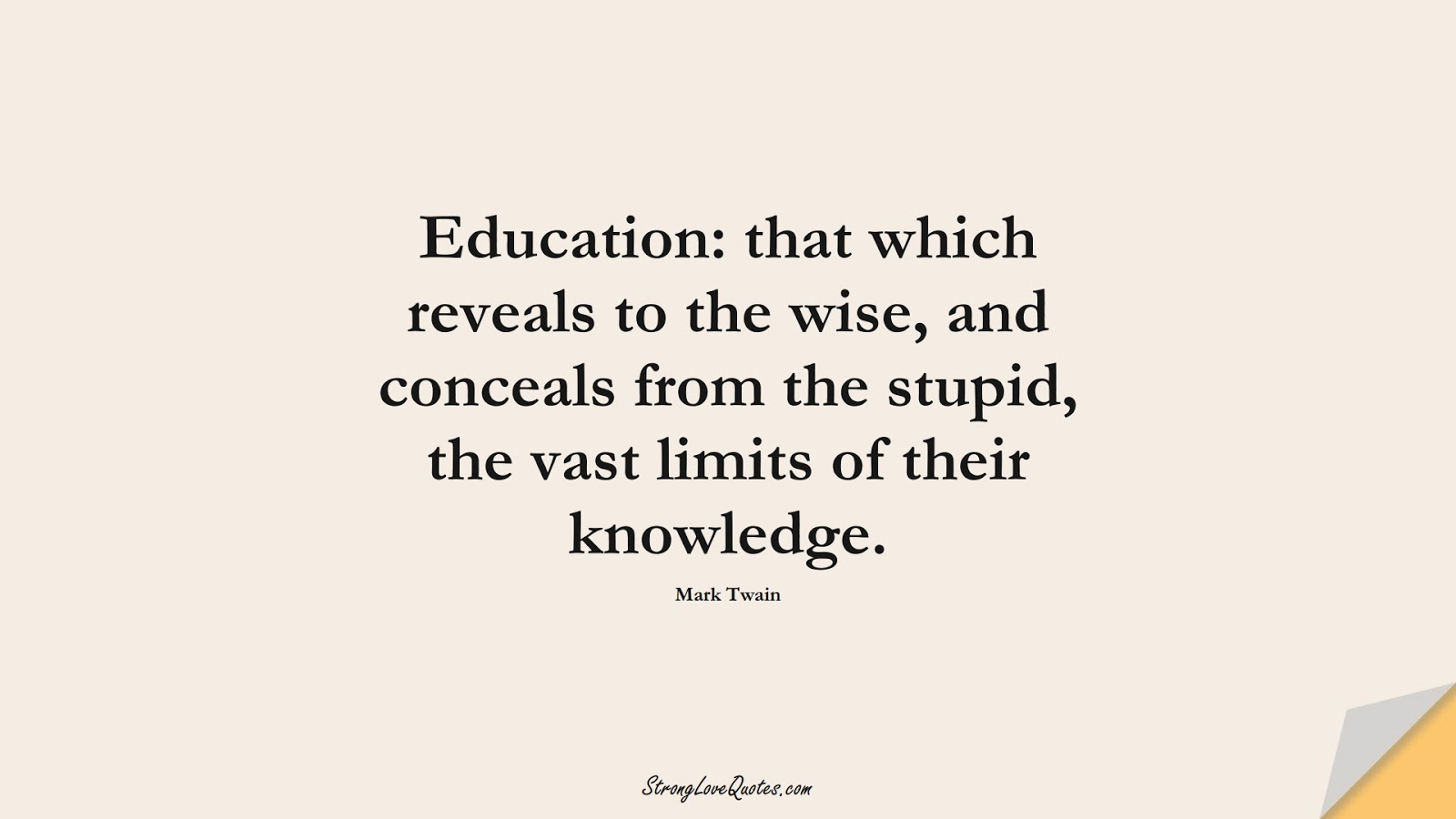 Education: that which reveals to the wise, and conceals from the stupid, the vast limits of their knowledge. (Mark Twain);  #EducationQuotes