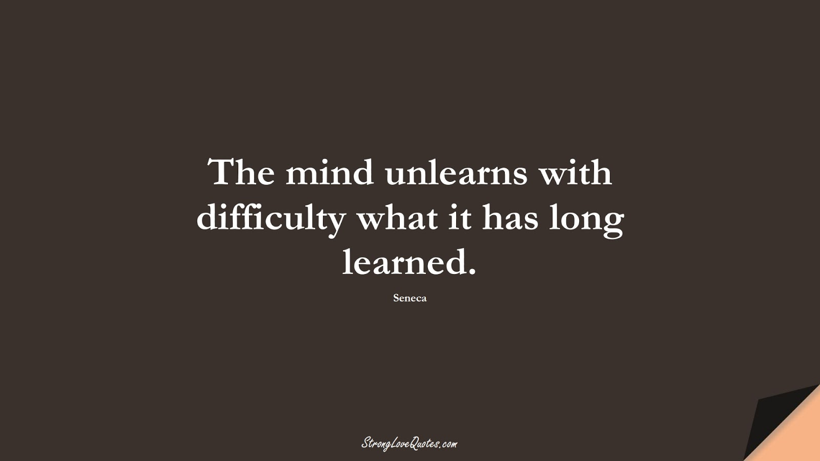 The mind unlearns with difficulty what it has long learned. (Seneca);  #EducationQuotes