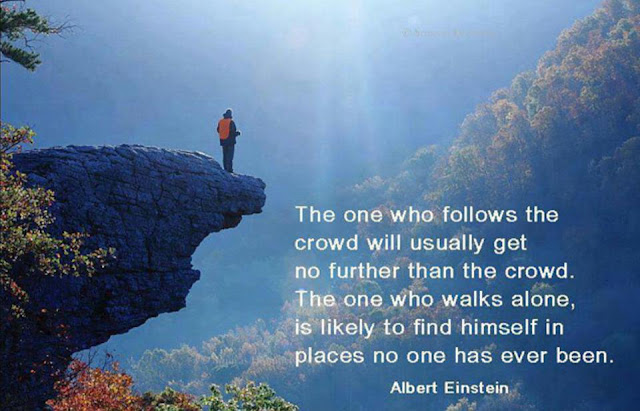The one who follows the crowd will usually go no further than the crowd. Those who walk alone are likely to find themselves in places no one has ever been before.