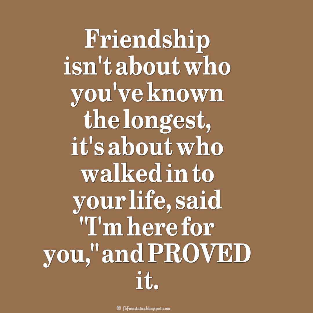"""Friendship isn't about who you've known the longest, it's about who walked in to your life, said ""I'm here for you,"" and PROVED it."" ? Unknown"