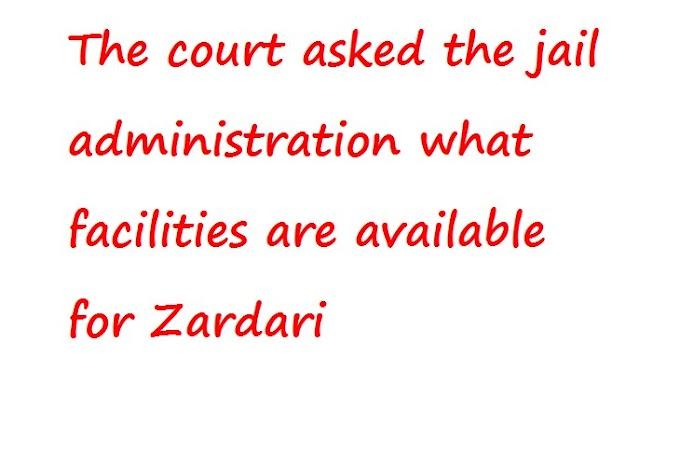 कोर्ट ने जेल प्रशासन से पूछा कि जरदारी के लिए क्या सुविधाएं उपलब्ध हैं