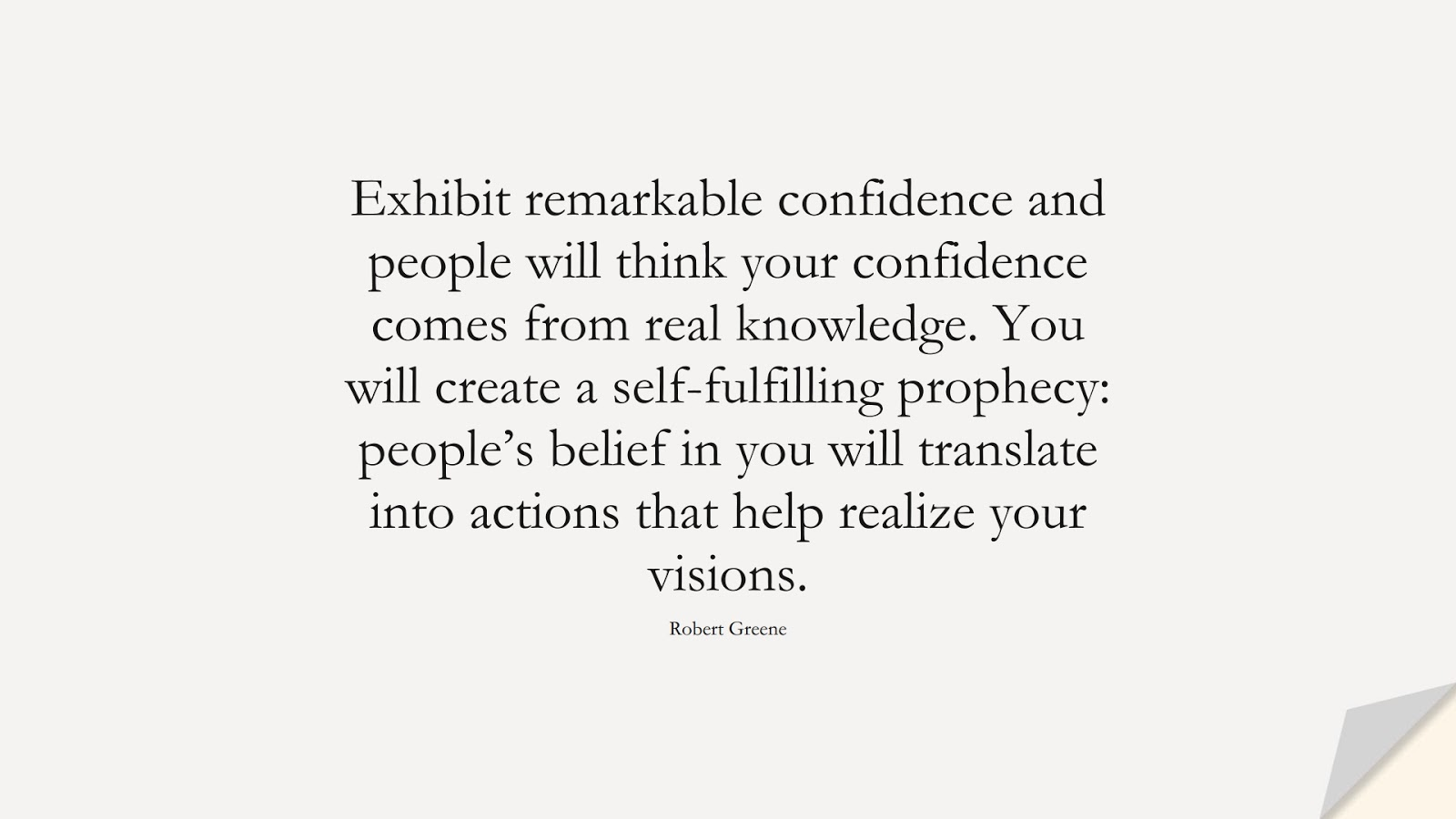 Exhibit remarkable confidence and people will think your confidence comes from real knowledge. You will create a self-fulfilling prophecy: people's belief in you will translate into actions that help realize your visions. (Robert Greene);  #CourageQuotes