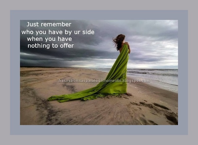 Just remember who you have by ur side when you have nothing to offer.