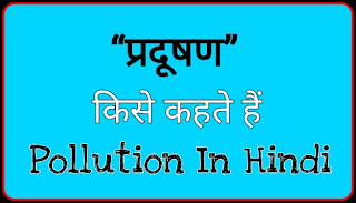 प्रदूषण किसे कहते हैं : प्रदूषण की परिभाषा : प्रदूषण के प्रकार - What Is Pollution : Types Of Pollution