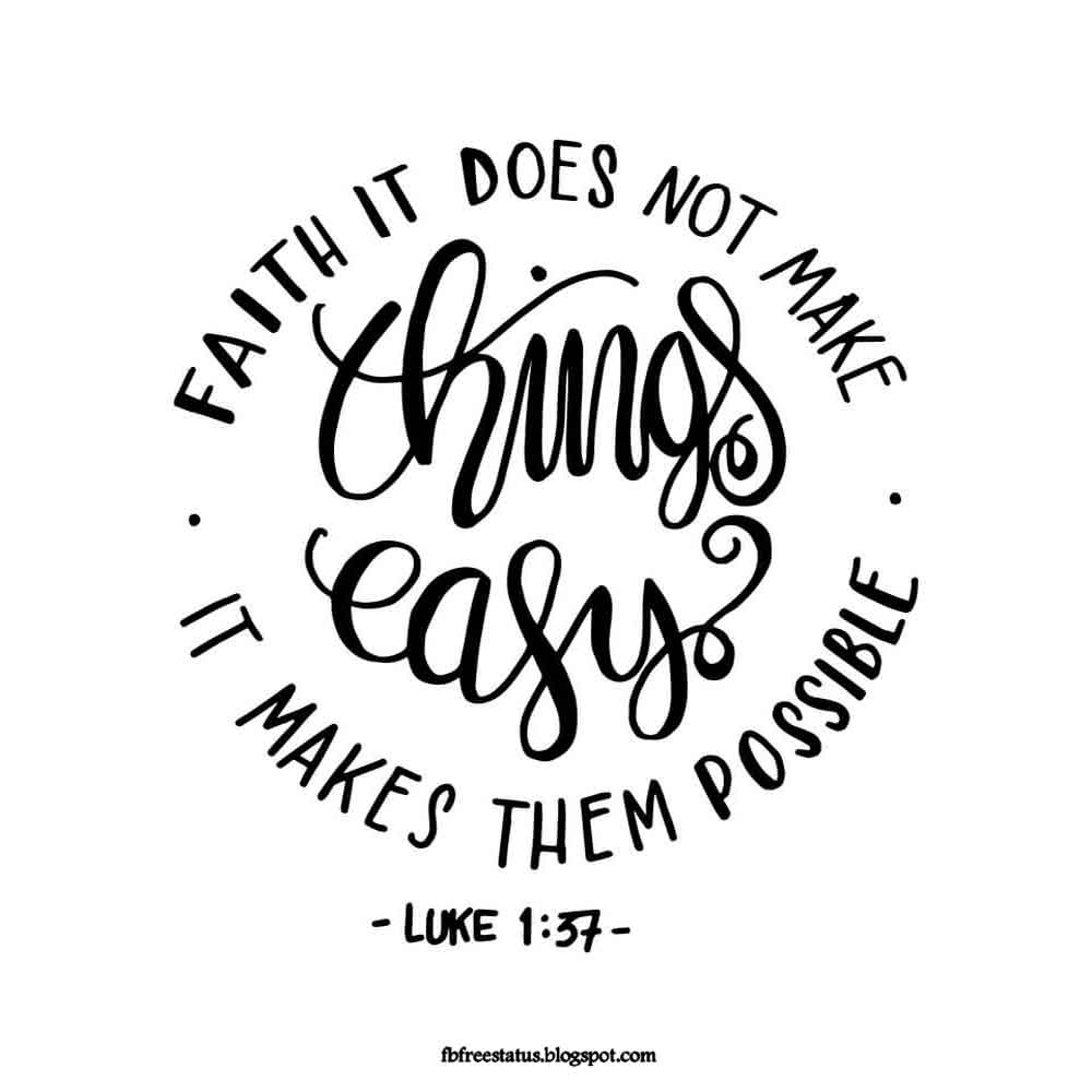 Faith it does not make thing easy, it make them possible.