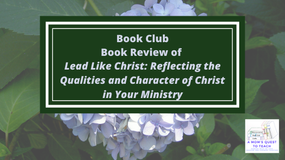 A Mom's Quest to Teach: Book Club: Book Review of Lead Like Christ: Reflecting the Qualities and Character of Christ in Your Ministry with floral background