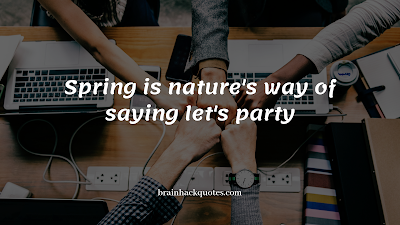 Spring is nature's way of saying let's party