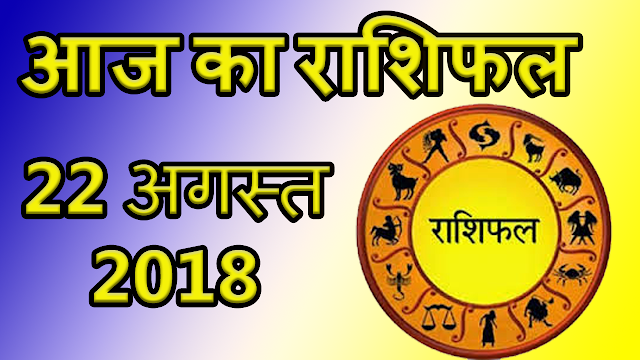 Aaj ka rashifal 22 august 2018 | आज का राशिफल 22 अगस्त 2018