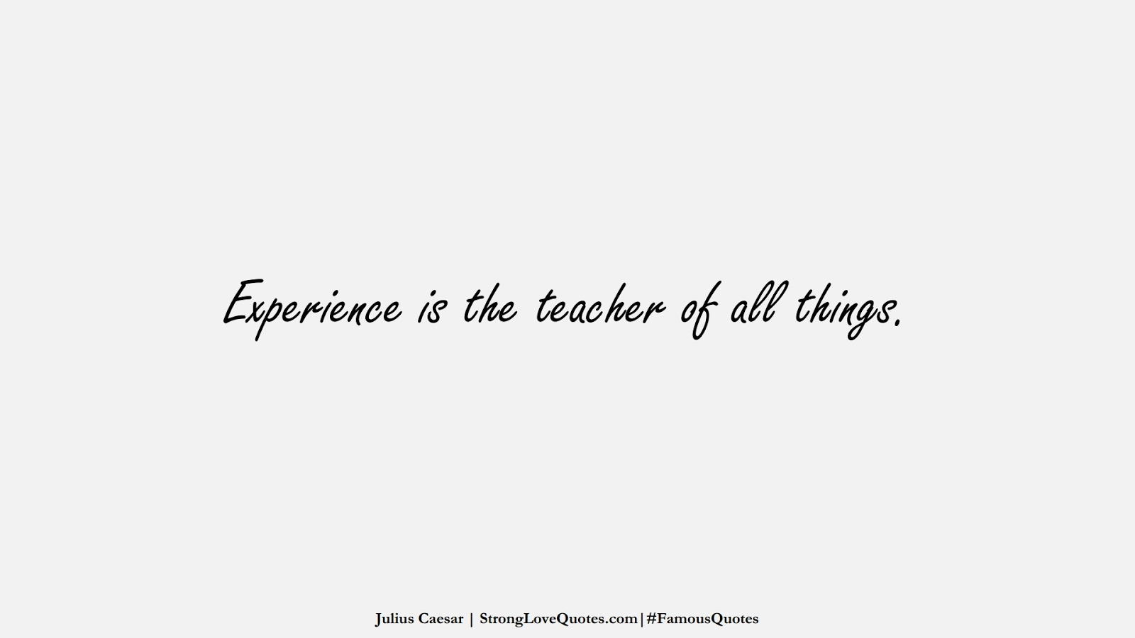 Experience is the teacher of all things. (Julius Caesar);  #FamousQuotes