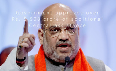 Government approves over Rs. 5,908 crore of additional Central assistance to 7 States