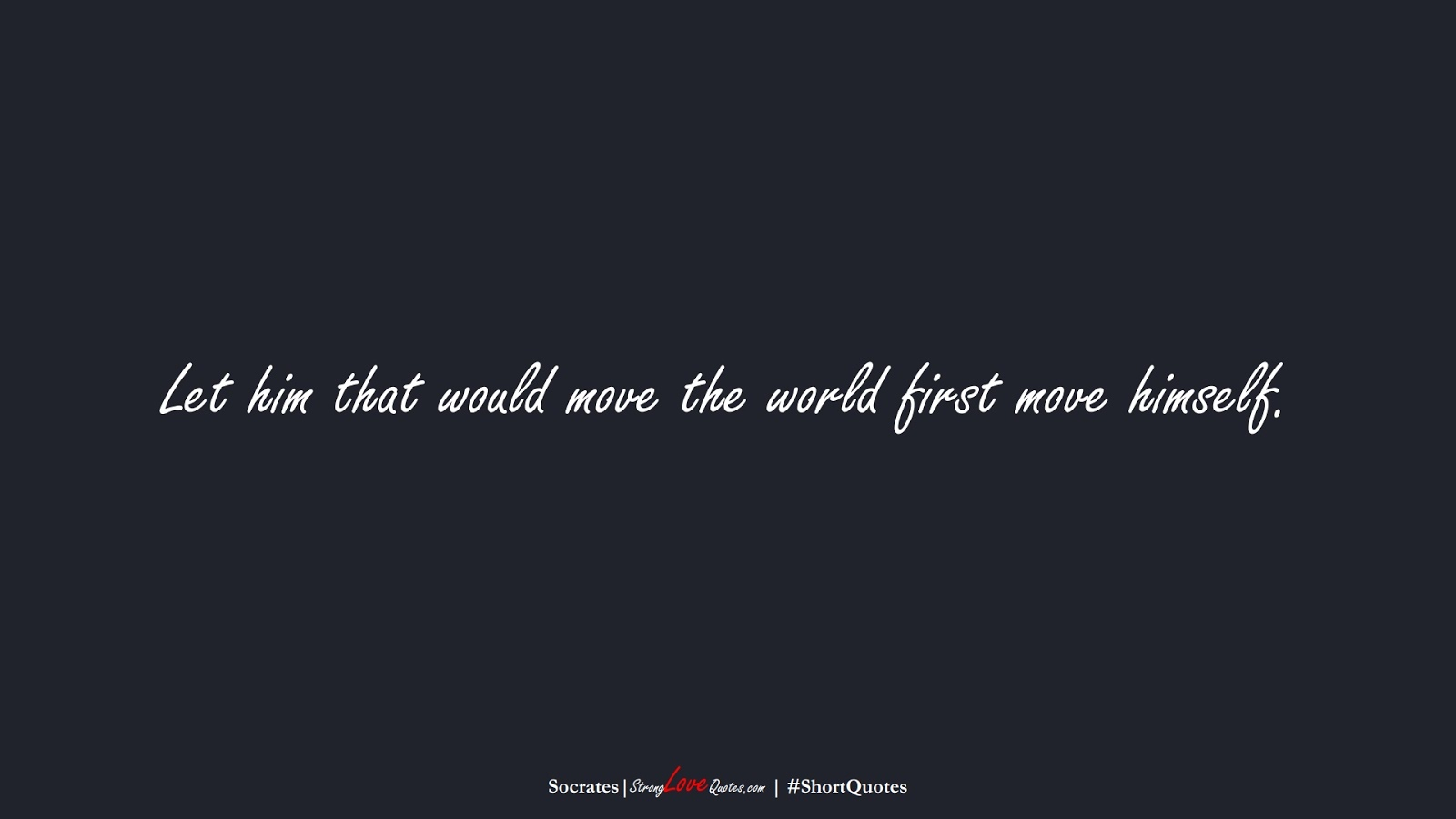 Let him that would move the world first move himself. (Socrates);  #ShortQuotes
