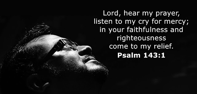 O LORD, hear my prayer, listen to my cry for mercy; in your faithfulness and righteousness come to my relief.